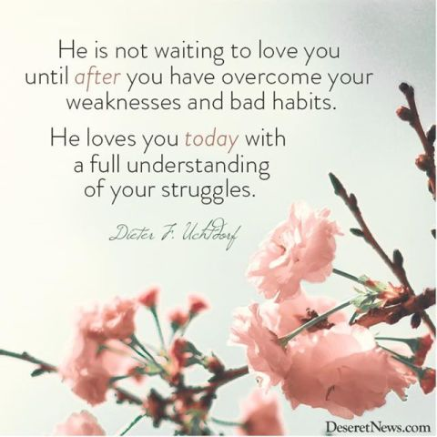 He loves you today with a full understanding of your strugles - Dieter F. Uchdorf